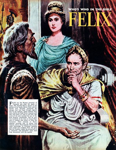 Felix.  He was the Roman governor of Caesarea just after the death of Jesus.  The Apostle is shown in our picture as he stands before Felix and his Jewish wise, Drusilla, answering the charges that had been brought against him by his enemies.  Felix ghave Paul his freedom and thereafter often held long discussions with the apostle.