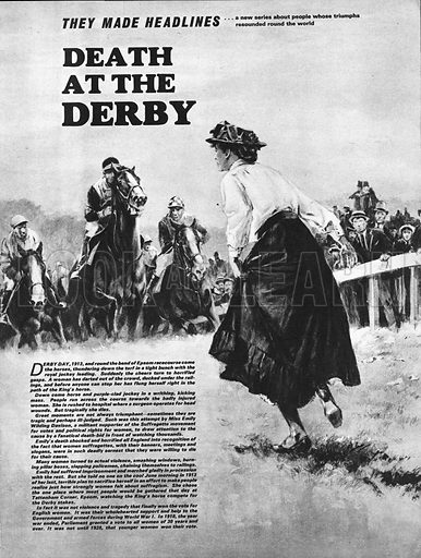 They Made Headlines: Death at the Derby. In 1913, militant Suffragette Miss Emily Wilding Davison, planned to make headlines by flinging herself in front of the King's horse on Derby Day. The stunt ended in tragedy.