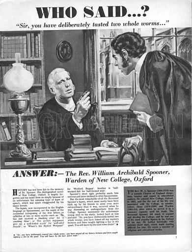 "Who Said...? ""Sir, you have deliberately tasted two whole worms..."" The Rev. William Archibald Spooner, Warden of New College, Oxford, who habit of transposing letters and syllables in a sentence gave rise to the term 'Spoonerisms'."