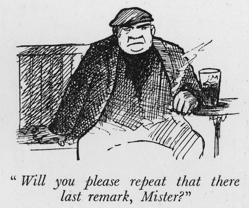 """Will you please repeat that there last remark, Mister?"" Illustration for The British at Home by Pont [ie Graham Laidler] (Collins, 1939)."
