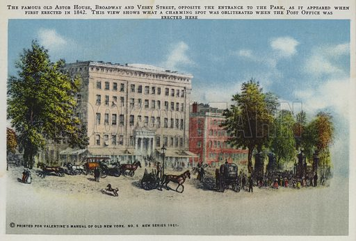 The famous old Astor House, Broadway and Vesey Street, opposite the entrance to the Park, as it appeared when first erected in 1842. This view shows what a charming spot was obliterated when the Post Office was erected here. Illustration for Valentine's Manual of Old New York, No 5, New Series, 1921.