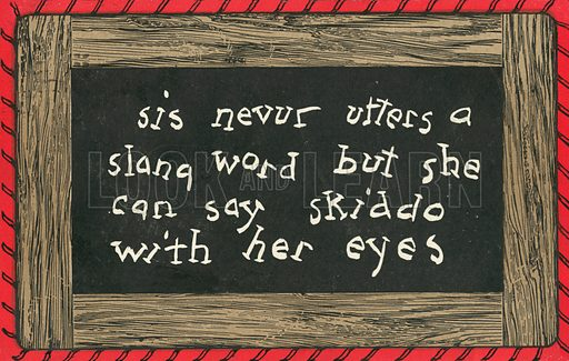 sis nevur utters a slang word but she can say skiddo with her eyes. One of a set of postcards, showing amusing comments by children, written in school chalkboard style. American, c 1910.