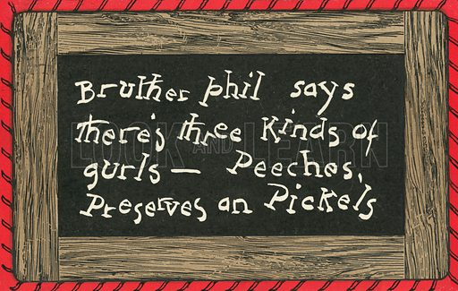 Bruther Phil says there's three kinds of gurls, peeches, preserves an pickels. One of a set of postcards, showing amusing comments by children, written in school chalkboard style. American, c 1910.