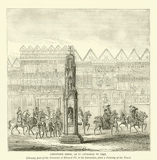 Cheapside Cross, as it appeared in 1547, showing part of the procession of Edward VI to his coronation, from a painting of the time. Illustration for Old and New London with numerous engravings from the most authentic sources by Walter Thornbury (Cassell, c 1890).