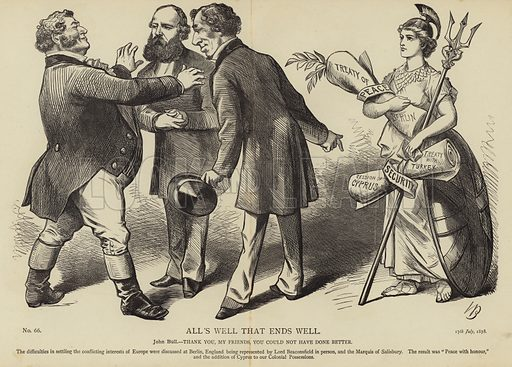 All's Well That Ends Well, John Bull – Thank you, my friends, you could not have done better. The difficulties in settling the conflicting interests of Europe were discussed at Berlin, England being represented by Lord Beaconsfield in person, and the Marquis of Salisbury. The result was 'Peace with honour' and the addition of Cyprus to our Colonial Possessions. No 66, 17th February 1878.