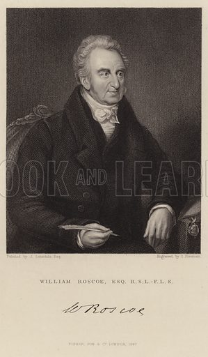 William Roscoe, English historian. After James Lonsdale, engraved by S Freeman. With a facsmile of Roscoe's signature. Published by Fisher, Son & Co, London.