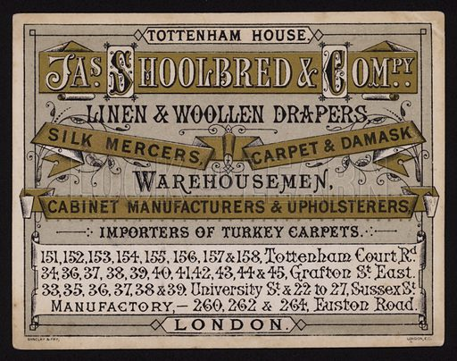 Trade card for James Shoolbred & Company, linen and woollen drapers, silk mercers, carpet and damask merchants, warehousemen, cabinet manufacturers and upholsterers, Tottenham House, Tottenham Court Road, London.