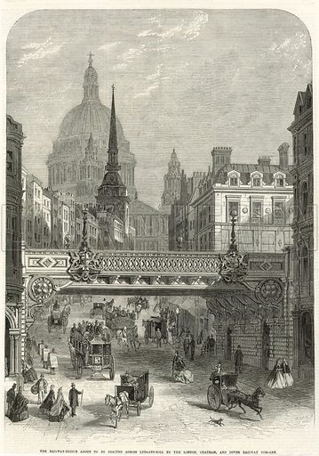 Ludgate Hill. The railway bridge about to be erected by the London, Chatham and Dover Railway Company. From the Illustrated London News, 14 November 1863.