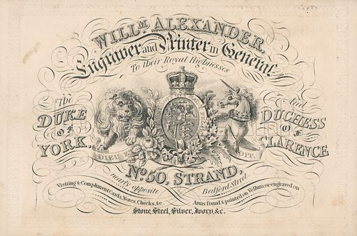 Trade card, William Alexander, engravers and printer in general to their Royal Highnesses The Duke of York and Duchess of Clarence, No. 50 Strand, nearly opposite Bedford Street, London. Including the royal coat of arms, with the motto of 'Dieu et mon droit' (translated as 'God and my right').
