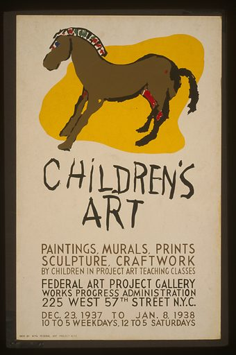 Children's art Paintings, murals, prints, sculpture, craftwork by children in Project art teaching classes. Poster announcing exhibit of children's art at the Federal Art Project Gallery, Works Progress Administration, 225 West 57th Street, New York City, showing a child's drawing of a horse. Date 1937.