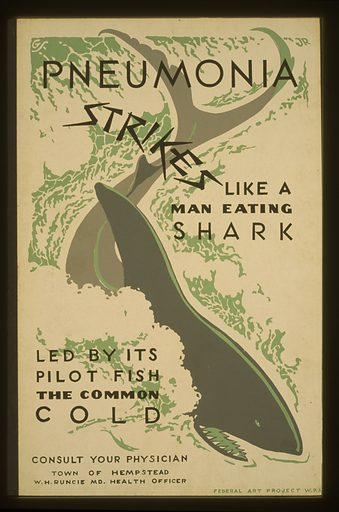 "Pneumonia strikes like a man eating shark led by its pilot fish the common cold Consult your physician. Poster encouraging citizens to ""consult your physician"" for treatment of the common cold, showing a shark. Date 1936 or 1937."