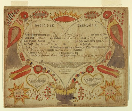 Large printed heart with words and artist's name inside, and information written in German about Isaac Friederich Mass (?), born 1804, son of Johann and Sara. Smaller hearts with verses below. Around the edges, birds, crown, suns and flowers painted in orange, brown, and yellow inks. Made in: Reading, Pennsylvania, United States. Date: 1800s. Record ID: chndm_1962-143-85.