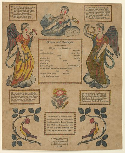The printed form; the blanks in the center never filled in. Five printed verses in German in horizontal rectangular frames. Date and maker's name below. Angels, type I, upper left and right. A putti with a horn, above center. United States eagle below center, and birds on branches lower left and right. Blocks printed in black, colored by hand. Made in: Allentown, Pennsylvania, United States. Date: 1810s. Record ID: chndm_1962-143-86.