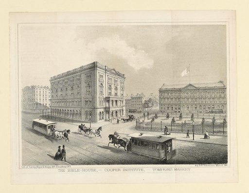 Street scene with view of buildings; horse and carriages and pedestrians going by. Printed in lower margin: THE BIBLE-HOUSE, – COOPER INSTITUTE, – TOMPKINS MARKET. Made in: USA. Date: 1860s. Record ID: chndm_1949-146-1.