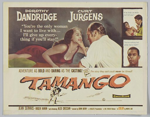"""A lobby card for the film Tamango printed on off-white paper. The top left corner reads """"Dorothy/ Dandridge"""". Below that reads """"You're the only woman/ I want to live with…/ I'll give up every-/ thing if you will stay!"""" Below the writing, a woman is depicted lying down wearing a red dress with her right leg and thigh slightly exposed from a slit in the dress. Her right arm is bent at a 45–degree angle. She is looking at a man to the right of her who is sitting wearing a white shirt with his left sleeve rolled up above his elbow. Above the man and woman's head text reads """"Curt/ Jürgen's."""" To the right of the text and main depiction, is a smaller depiction surrounded by a dark brown border. At the top of the depiction in blue ink it reads """"If he finds us alone…/ he'll kill you!"""" Below that text, to the left depicts a woman in a red dress. To the right there is a man with a green jacket grabbing the woman by her wrist. Below that vignette is another vignette also surrounded by dark brown boarder with blue texts that says """"you're nothing but/ White man's trash!"""" Below the colour images starting at the middle left of the card it reads """"Adventure as Bold and Daring as the Casting!"""" To the right of the sentence is a little book tilted to the left. The book title reads """"Prosper/ Merimee/ Tamango."""" To the right of the book also in brown letters it says """"The story they said could never be filmed!"""" In orange letters below that text reads """"Tamango."""" Below that, a man is depicted in chains while a woman grasps on to him. Behind them are a group of people walking in a single file line. To the far right there is a ship off in the distance. To the right of the ship over a black background in yellow letters it reads """"Cinema Scope."""" At the bottom of the lobby card is a black rectangle stretching across the length of the page. Directly below that, in dark letters it says"""" Jean Servais * Roger Hanin * and introducing Alex Cressan * directed by John Berry * a VITALITE Presentation * a HA"""