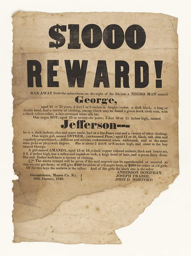 """Text reads in part: """"$1000 REWARD! Ran Away from the subscribers, on the night of the 5th inst. a NEGRO MAN named George, aged 22 or 23 years, 5 feet 7 or 8 inches in height – colour, a dark black, a long or double head, had a variety of clothing, among which may be found a green frock cloth coat, with a black velvet collar, a low-crowned white silk hat. One negro BOY, aged 25 or twenty-six years… named Jefferson – – – he is a dark molatto [sic]… One negro girl, named ESTHER,… (nicknamed Puss)…a girl named AMANDA… """" Posted by """"Anderson Doniphan, Joseph Frazee, John D Morford""""; """"Germantown, Mason Co KY. 20th January 1840"""". Date: 1840s. Record ID: nmaahc_2011.51.17."""