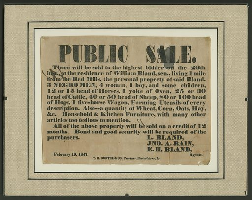 """A paper broadside advertising a public sale of enslaved people and other property owned by William Bland. The broadside has black text on yellowed paper. Some of the ink in the top right corner has bled and stained the paper. Additional marks and water stains appear throughout the advertisement. The broadside reads """"PUBLIC SALE. / There will be sold to the highest bidder on the 26th / inst., at the residence of William Bland, sen., living 1 mile / from the Red Mills, the personal property of said bland. / 3 NEGRO MEN, 4 women, 1 boy, and some children, / 12 or 15 head of Horses, 1 yoke of Oxen, 25 or 30 / head of Cattle, 40 or 50 head of Sheep, 80 or 100 head / of Hogs, 1 five-horse Wagon, Farming Utensils of every / description. Also—a quantity of Wheat, Corn, Oats, Hay, / &c Household & Kitchen Furniture, with many other / articles too tedious to mention. / All of the above property will be sold on a credit of 12 / months. Bond and good security will be required of the / purchasers. / L BBLAND / JNO. A RAIN, / EH BLAND, / Agents. / February 19, 1847. / TH Gunter & CO., Printers, Elizabethtown, Ky."""". Date: 1840s. Record ID: nmaahc_2011.155.292."""